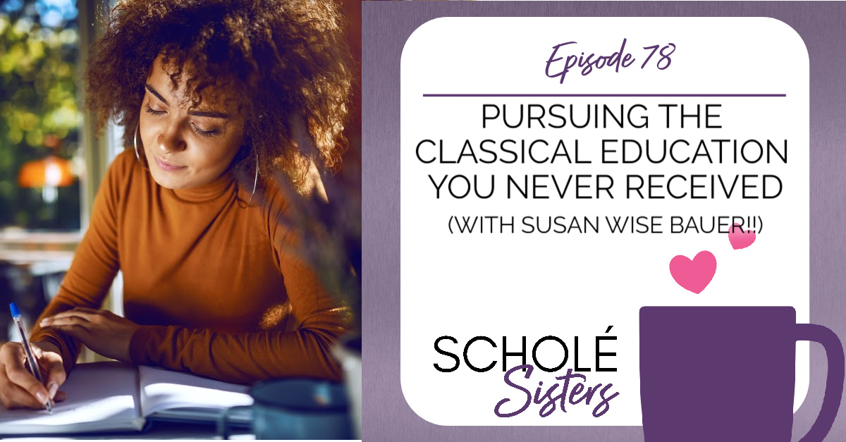 EP #78: Pursuing the Classical Education you Never Received (with Susan Wise Bauer!!)
